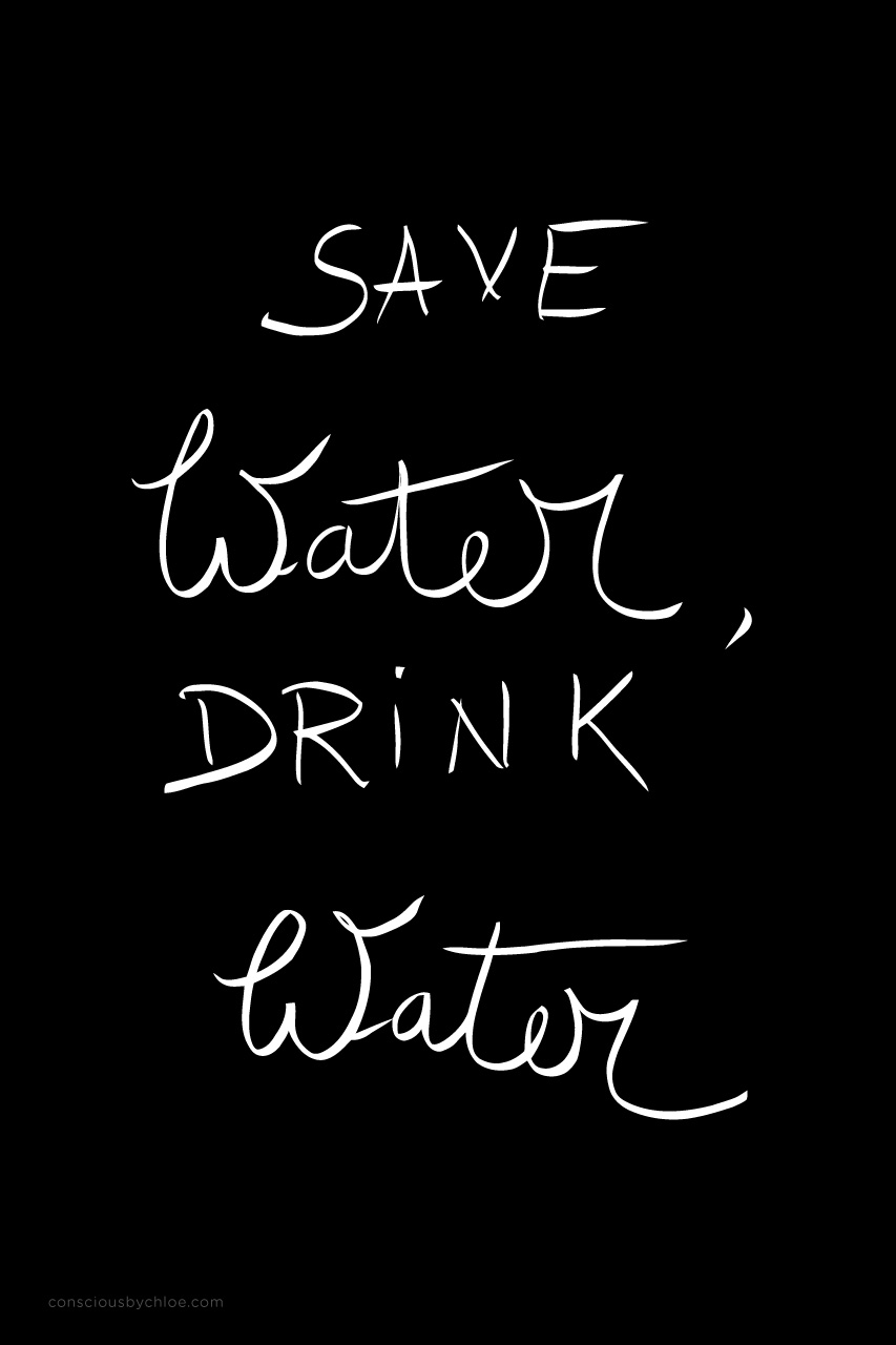 Save water drink water by Conscious by Chloé
